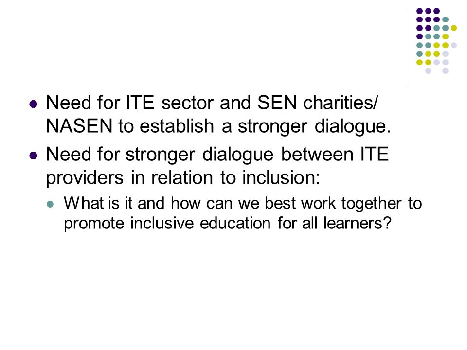 Need for ITE sector and SEN charities/ NASEN to establish a stronger dialogue. Need for stronger dialogue between ITE providers in relation to inclusi
