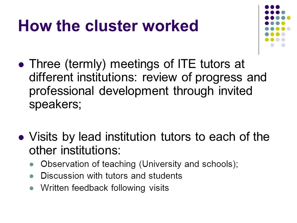 How the cluster worked Three (termly) meetings of ITE tutors at different institutions: review of progress and professional development through invite