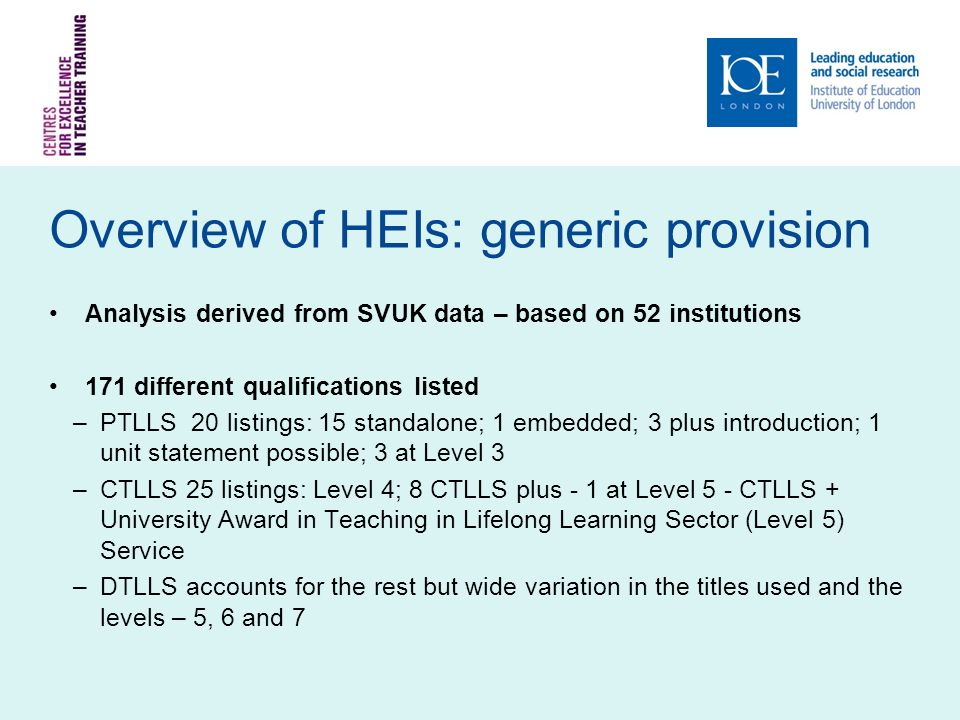 Overview of HEIs: generic provision Analysis derived from SVUK data – based on 52 institutions 171 different qualifications listed –PTLLS 20 listings: 15 standalone; 1 embedded; 3 plus introduction; 1 unit statement possible; 3 at Level 3 –CTLLS 25 listings: Level 4; 8 CTLLS plus - 1 at Level 5 - CTLLS + University Award in Teaching in Lifelong Learning Sector (Level 5) Service –DTLLS accounts for the rest but wide variation in the titles used and the levels – 5, 6 and 7