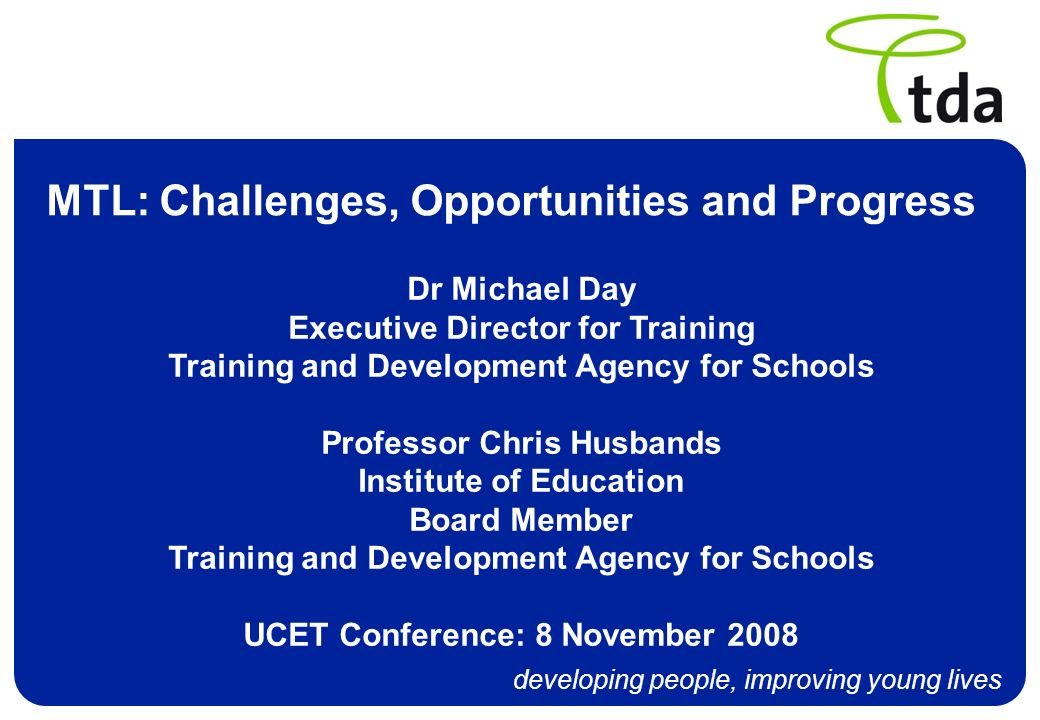 developing people, improving young lives MTL: Challenges, Opportunities and Progress Dr Michael Day Executive Director for Training Training and Devel