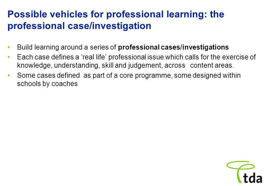 Possible vehicles for professional learning: the professional case/investigation Build learning around a series of professional cases/investigations E