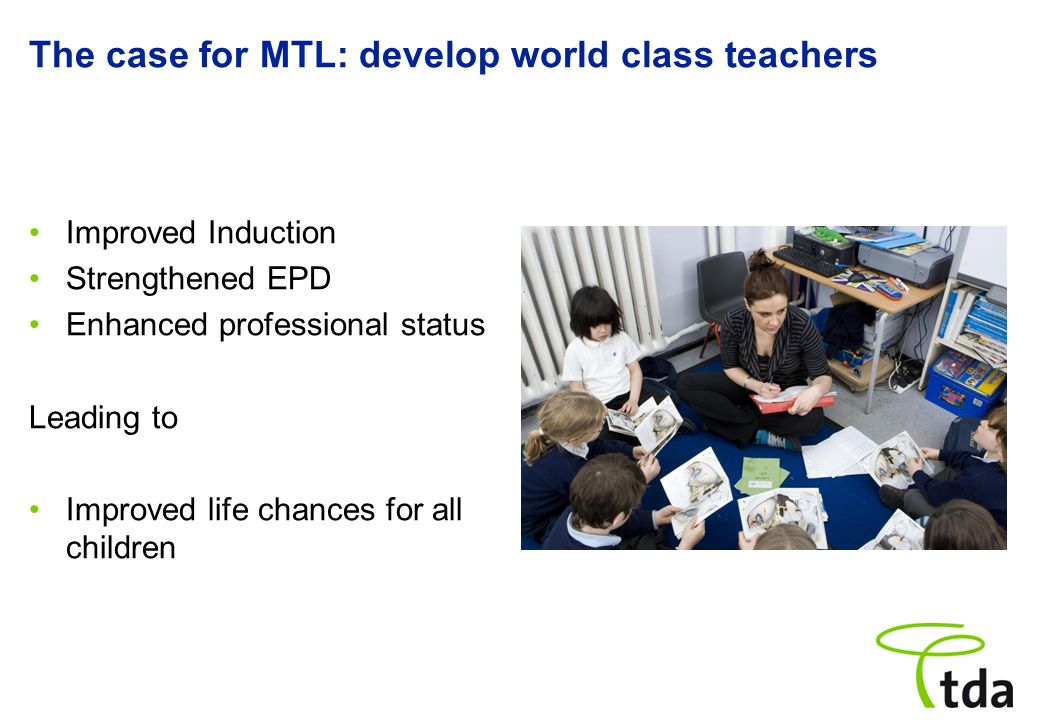 The case for MTL: develop world class teachers Improved Induction Strengthened EPD Enhanced professional status Leading to Improved life chances for a