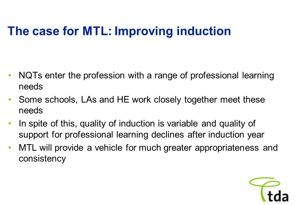 The case for MTL: Improving induction NQTs enter the profession with a range of professional learning needs Some schools, LAs and HE work closely toge