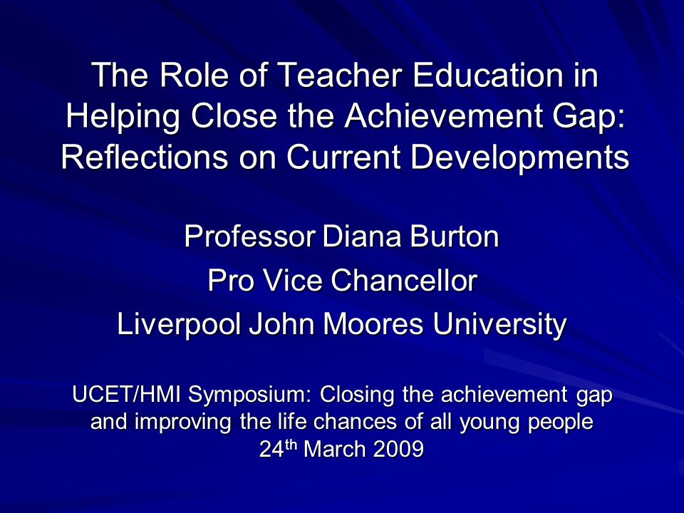 Professor Diana Burton Pro Vice Chancellor Liverpool John Moores University UCET/HMI Symposium: Closing the achievement gap and improving the life chances of all young people 24 th March 2009 The Role of Teacher Education in Helping Close the Achievement Gap: Reflections on Current Developments