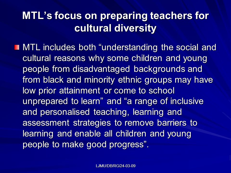 LJMU/DB/RG/24-03-09 MTLs focus on preparing teachers for cultural diversity MTL includes both understanding the social and cultural reasons why some c