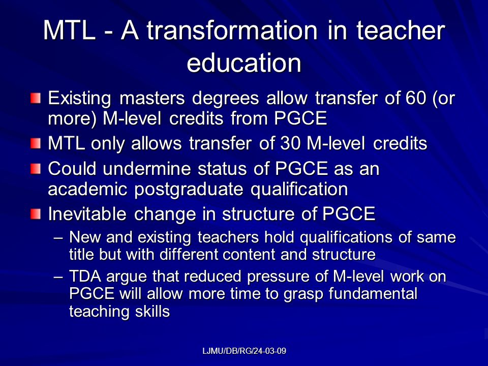 LJMU/DB/RG/24-03-09 MTL - A transformation in teacher education Existing masters degrees allow transfer of 60 (or more) M-level credits from PGCE MTL only allows transfer of 30 M-level credits Could undermine status of PGCE as an academic postgraduate qualification Inevitable change in structure of PGCE –New and existing teachers hold qualifications of same title but with different content and structure –TDA argue that reduced pressure of M-level work on PGCE will allow more time to grasp fundamental teaching skills