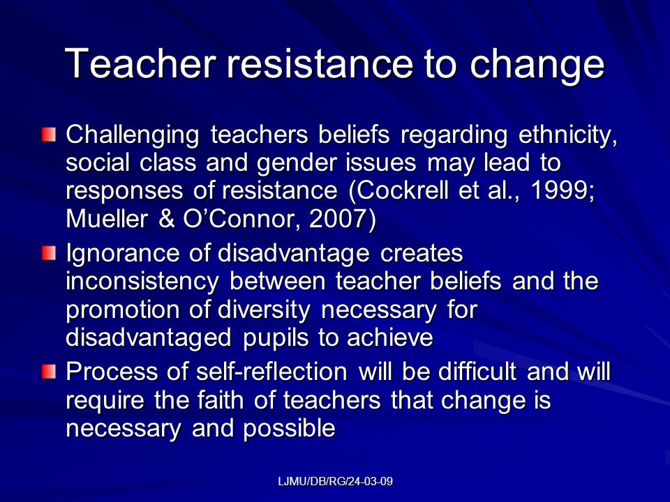 LJMU/DB/RG/24-03-09 Teacher resistance to change Challenging teachers beliefs regarding ethnicity, social class and gender issues may lead to response