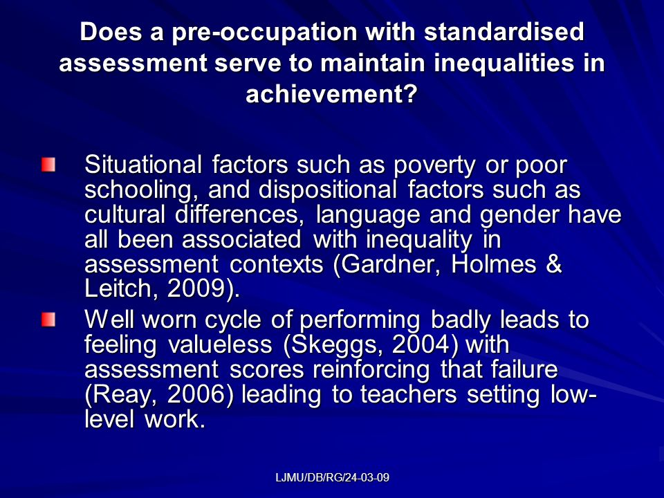 LJMU/DB/RG/24-03-09 Does a pre-occupation with standardised assessment serve to maintain inequalities in achievement.