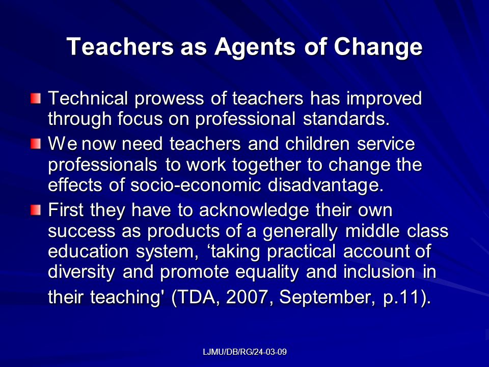 LJMU/DB/RG/24-03-09 Teachers as Agents of Change Technical prowess of teachers has improved through focus on professional standards.