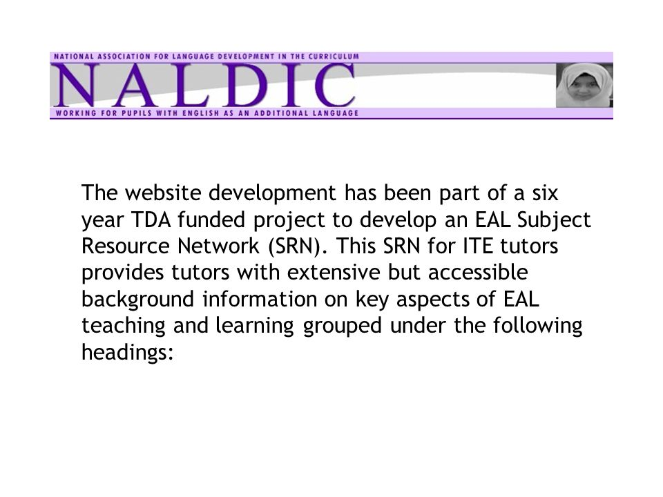The website development has been part of a six year TDA funded project to develop an EAL Subject Resource Network (SRN). This SRN for ITE tutors provi