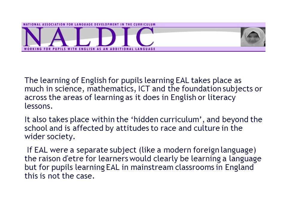 The learning of English for pupils learning EAL takes place as much in science, mathematics, ICT and the foundation subjects or across the areas of le