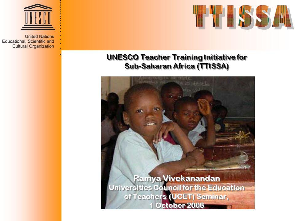 UNESCO Teacher Training Initiative for Sub-Saharan Africa (TTISSA) Ramya Vivekanandan Universities Council for the Education of Teachers (UCET) Semina