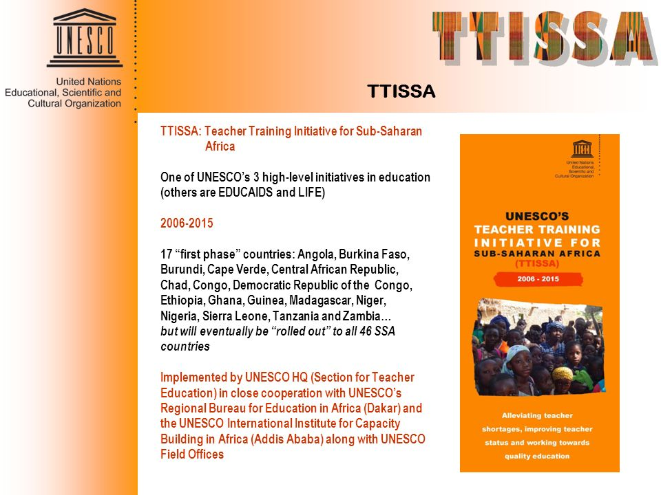 TTISSA TTISSA: Teacher Training Initiative for Sub-Saharan Africa One of UNESCOs 3 high-level initiatives in education (others are EDUCAIDS and LIFE)