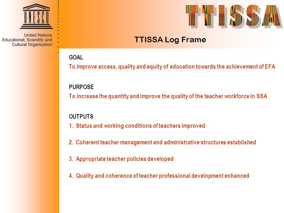 TTISSA Log Frame GOAL To improve access, quality and equity of education towards the achievement of EFA PURPOSE To increase the quantity and improve t