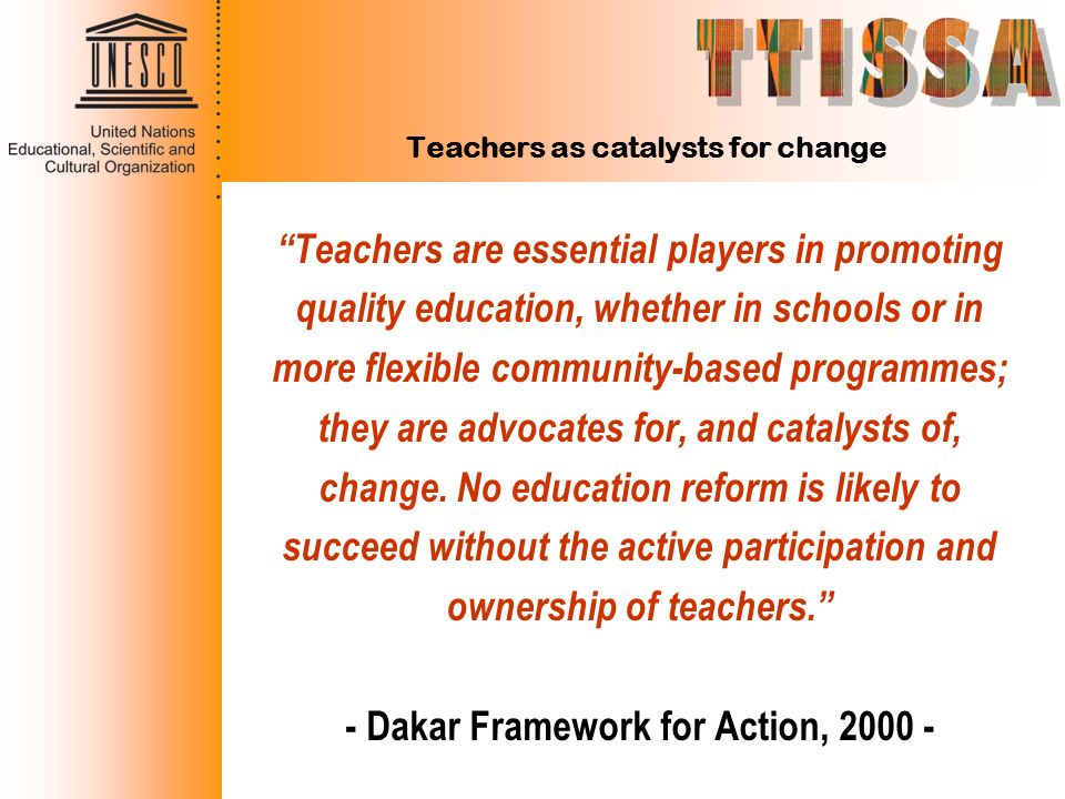 Teachers as catalysts for change Teachers are essential players in promoting quality education, whether in schools or in more flexible community-based