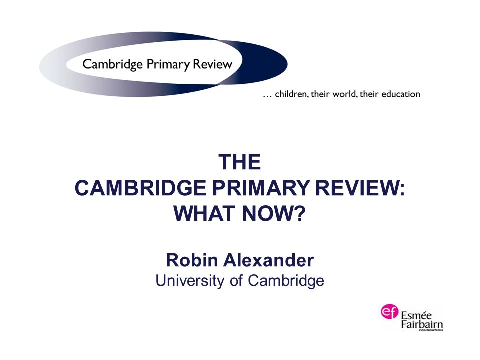 THE CAMBRIDGE PRIMARY REVIEW: WHAT NOW Robin Alexander University of Cambridge