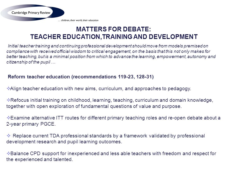 MATTERS FOR DEBATE: TEACHER EDUCATION,TRAINING AND DEVELOPMENT Initial teacher training and continuing professional development should move from models premised on compliance with received official wisdom to critical engagement, on the basis that this not only makes for better teaching, but is a minimal position from which to advance the learning, empowerment, autonomy and citizenship of the pupil … Reform teacher education (recommendations 119-23, 128-31) Align teacher education with new aims, curriculum, and approaches to pedagogy.