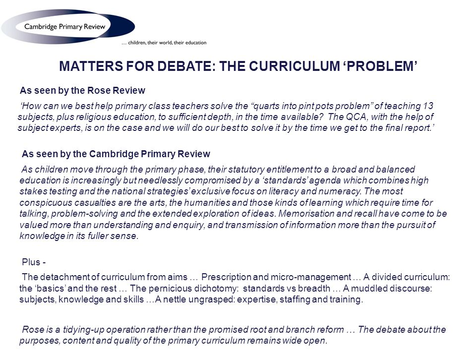 MATTERS FOR DEBATE: THE CURRICULUM PROBLEM As seen by the Rose Review How can we best help primary class teachers solve the quarts into pint pots problem of teaching 13 subjects, plus religious education, to sufficient depth, in the time available.