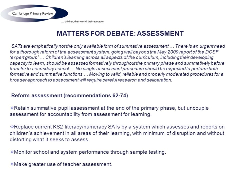 MATTERS FOR DEBATE: ASSESSMENT SATs are emphatically not the only available form of summative assessment … There is an urgent need for a thorough reform of the assessment system, going well beyond the May 2009 report of the DCSF expert group … Childrens learning across all aspects of the curriculum, including their developing capacity to learn, should be assessed formatively throughout the primary phase and summatively before transfer to secondary school … No single assessment procedure should be expected to perform both formative and summative functions … Moving to valid, reliable and properly moderated procedures for a broader approach to assessment will require careful research and deliberation.
