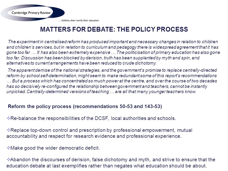 MATTERS FOR DEBATE: THE POLICY PROCESS The experiment in centralised reform has produced important and necessary changes in relation to children and childrens services, but in relation to curriculum and pedagogy there is widespread agreement that it has gone too far … It has also been extremely expensive … The politicisation of primary education has also gone too far.