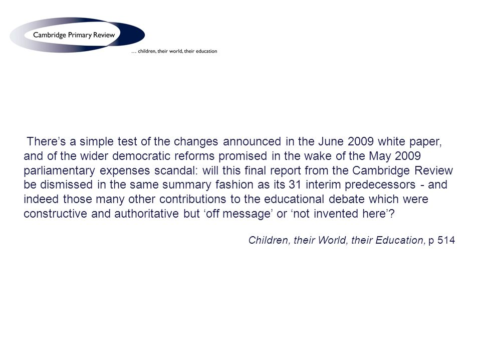 Theres a simple test of the changes announced in the June 2009 white paper, and of the wider democratic reforms promised in the wake of the May 2009 parliamentary expenses scandal: will this final report from the Cambridge Review be dismissed in the same summary fashion as its 31 interim predecessors - and indeed those many other contributions to the educational debate which were constructive and authoritative but off message or not invented here.