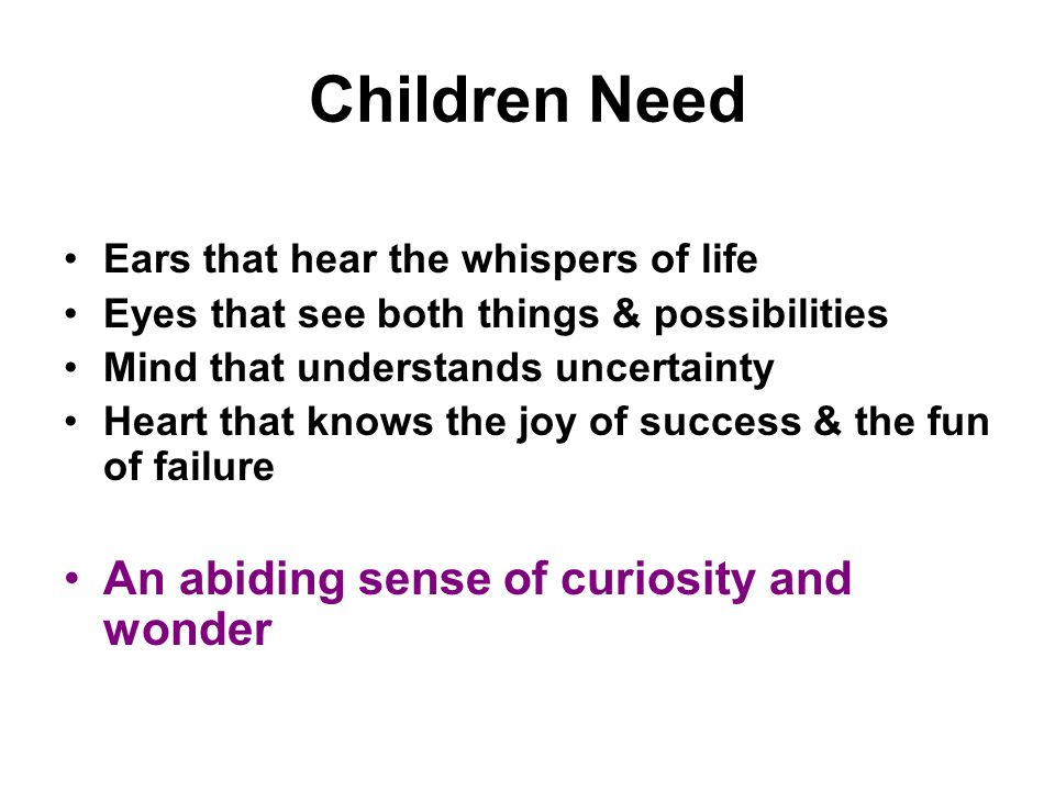 Children Need Ears that hear the whispers of life Eyes that see both things & possibilities Mind that understands uncertainty Heart that knows the joy of success & the fun of failure An abiding sense of curiosity and wonder