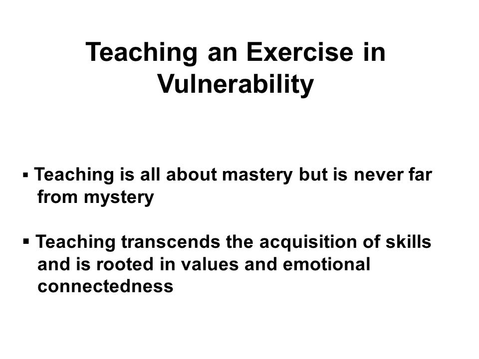 Teaching an Exercise in Vulnerability Teaching is all about mastery but is never far from mystery Teaching transcends the acquisition of skills and is rooted in values and emotional connectedness