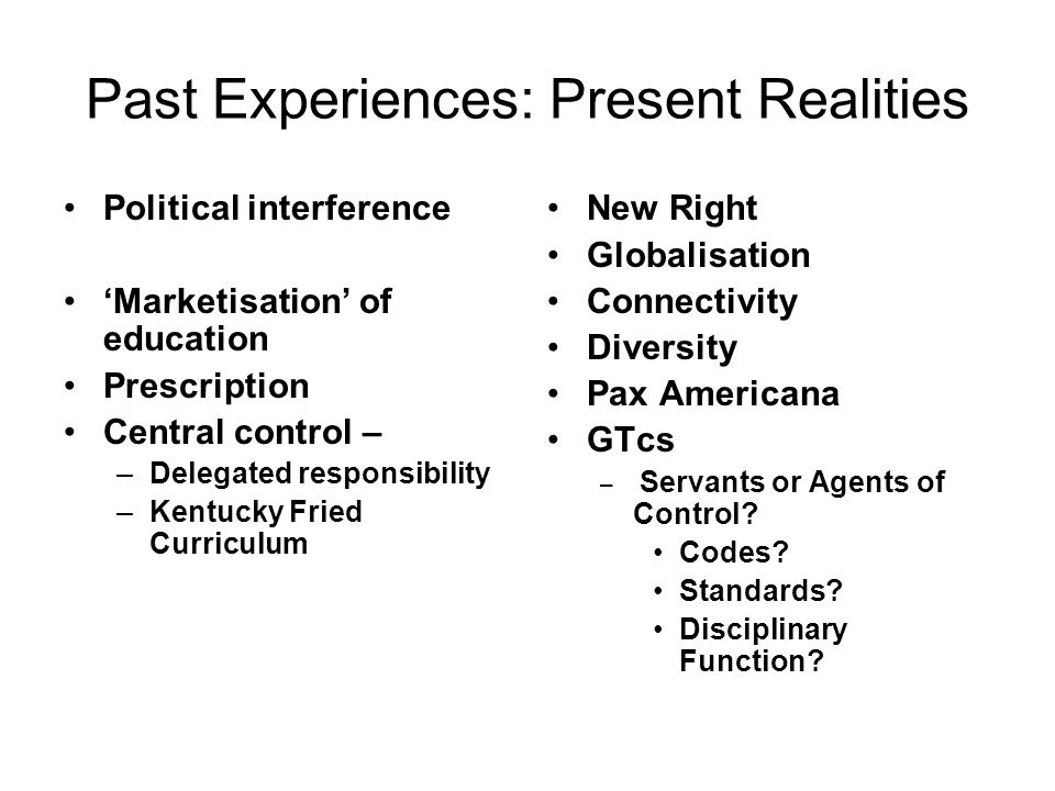 Past Experiences: Present Realities Political interference Marketisation of education Prescription Central control – –Delegated responsibility –Kentucky Fried Curriculum New Right Globalisation Connectivity Diversity Pax Americana GTcs – Servants or Agents of Control.