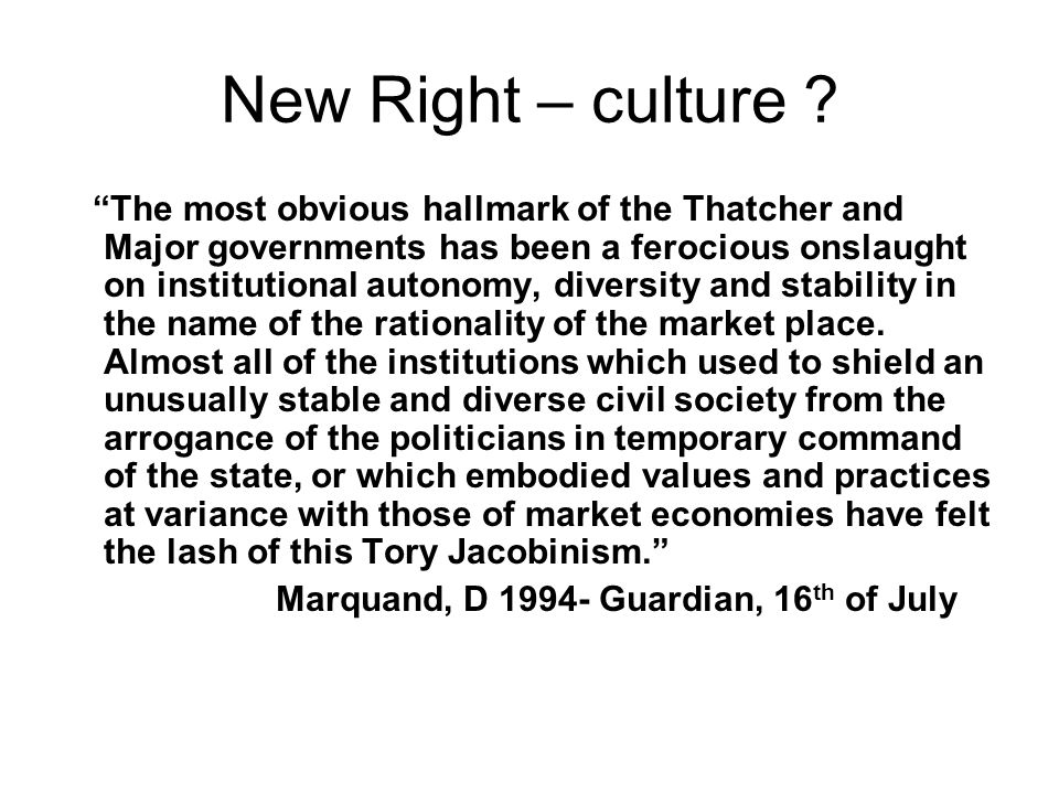 New Right – culture ? The most obvious hallmark of the Thatcher and Major governments has been a ferocious onslaught on institutional autonomy, divers