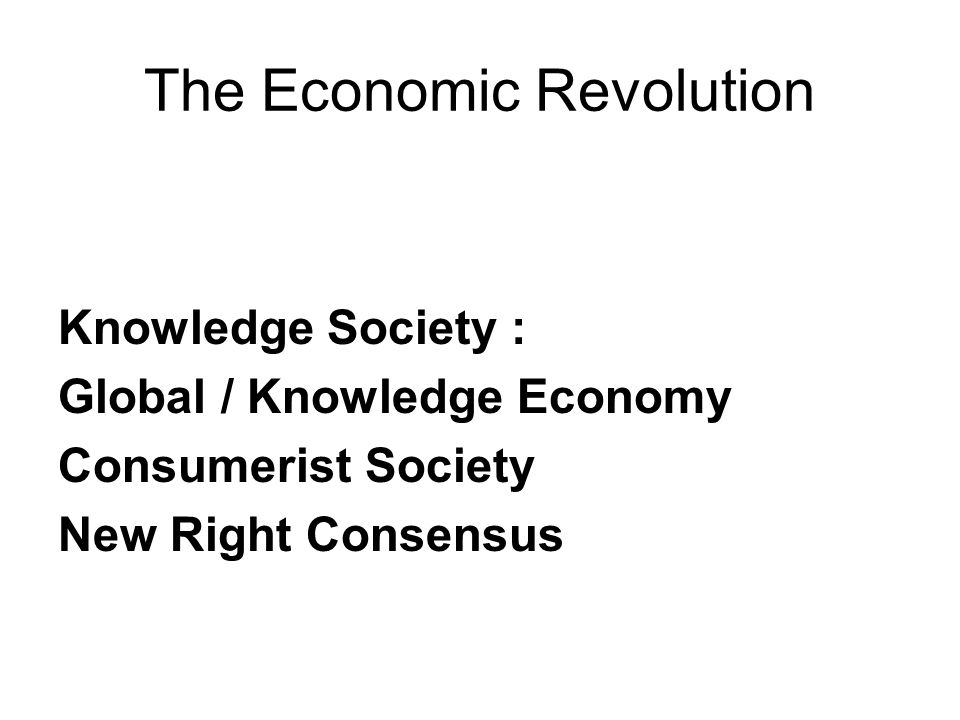 The Economic Revolution Knowledge Society : Global / Knowledge Economy Consumerist Society New Right Consensus