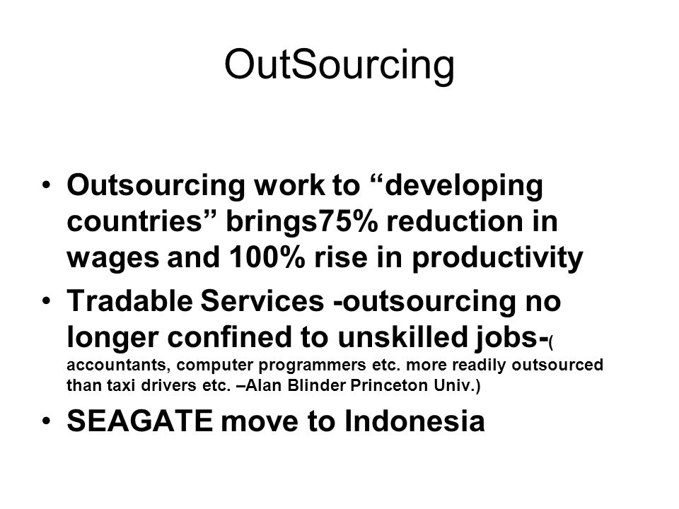 OutSourcing Outsourcing work to developing countries brings75% reduction in wages and 100% rise in productivity Tradable Services -outsourcing no longer confined to unskilled jobs- ( accountants, computer programmers etc.