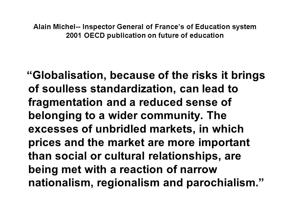 Alain Michel-- Inspector General of Frances of Education system 2001 OECD publication on future of education Globalisation, because of the risks it brings of soulless standardization, can lead to fragmentation and a reduced sense of belonging to a wider community.