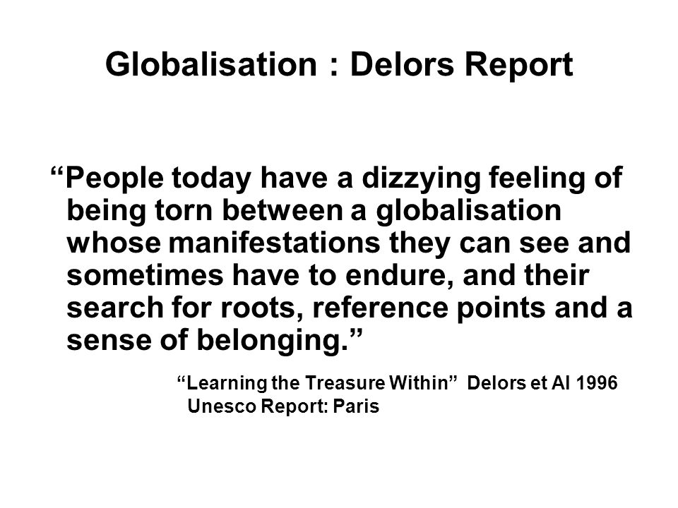 Globalisation : Delors Report People today have a dizzying feeling of being torn between a globalisation whose manifestations they can see and sometimes have to endure, and their search for roots, reference points and a sense of belonging.