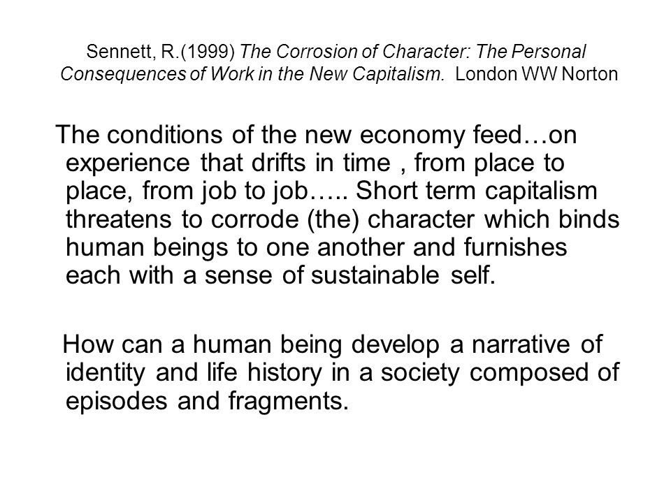 Sennett, R.(1999) The Corrosion of Character: The Personal Consequences of Work in the New Capitalism. London WW Norton The conditions of the new econ