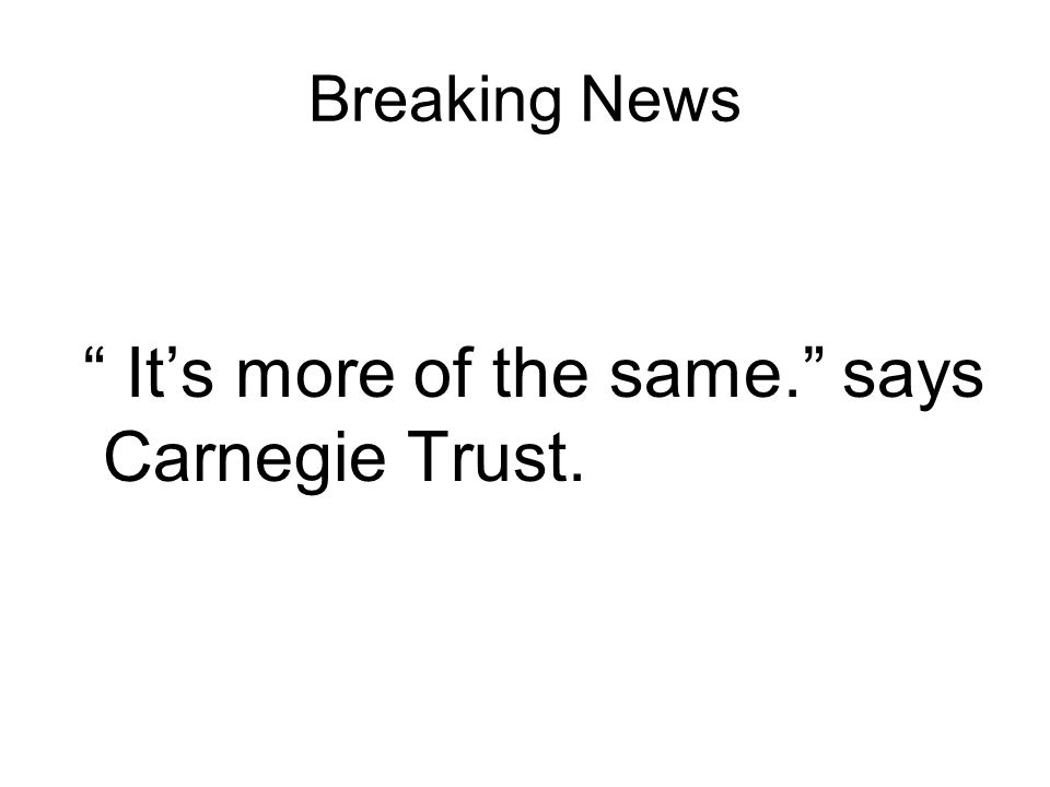 Breaking News Its more of the same. says Carnegie Trust.