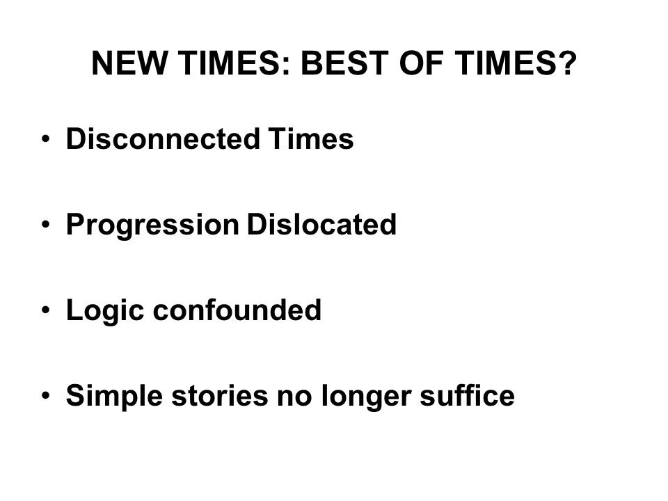 NEW TIMES: BEST OF TIMES? Disconnected Times Progression Dislocated Logic confounded Simple stories no longer suffice