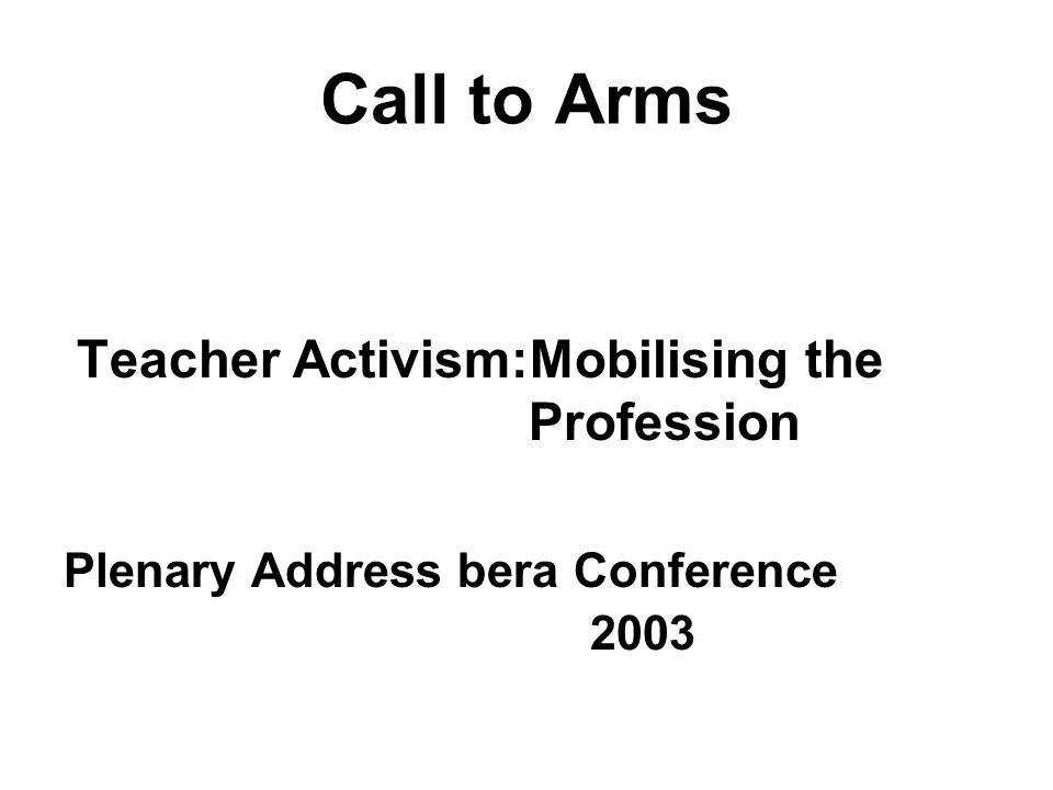Call to Arms Teacher Activism:Mobilising the Profession Plenary Address bera Conference 2003