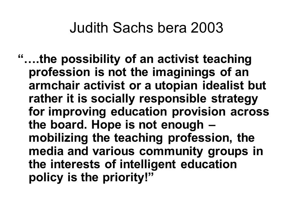 Judith Sachs bera 2003 ….the possibility of an activist teaching profession is not the imaginings of an armchair activist or a utopian idealist but rather it is socially responsible strategy for improving education provision across the board.