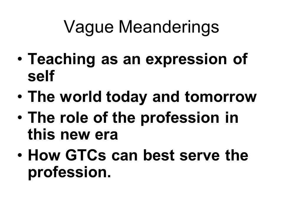 Vague Meanderings Teaching as an expression of self The world today and tomorrow The role of the profession in this new era How GTCs can best serve the profession.