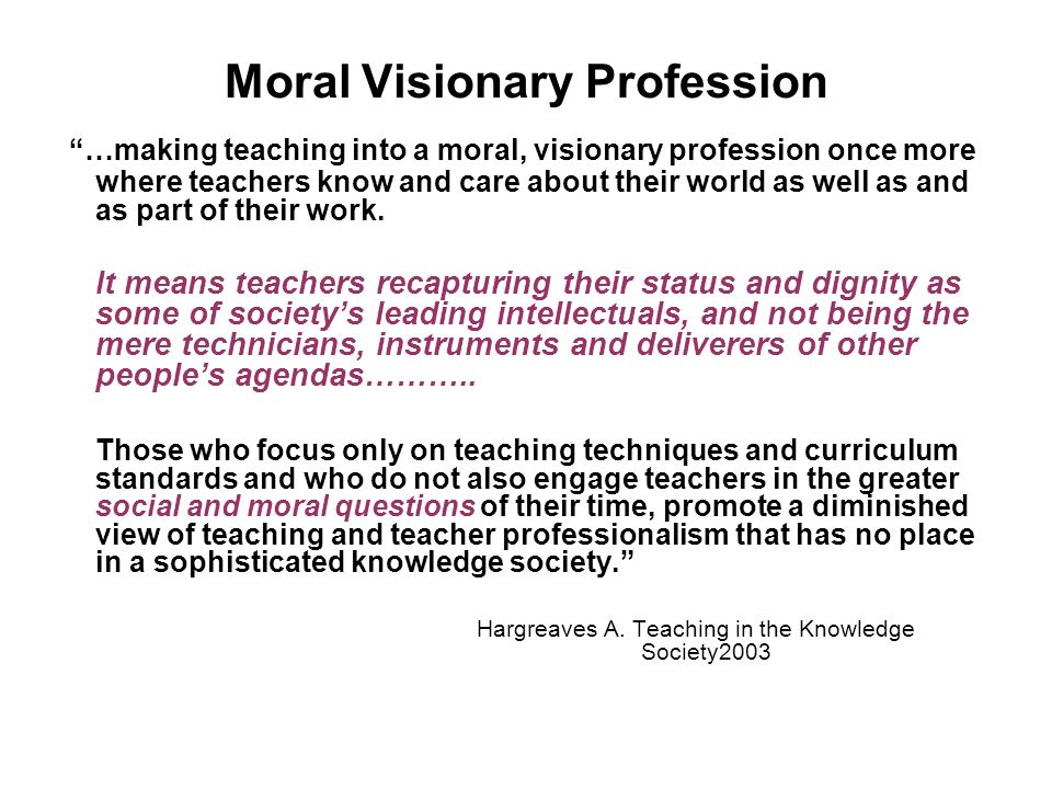 Moral Visionary Profession …making teaching into a moral, visionary profession once more where teachers know and care about their world as well as and as part of their work.