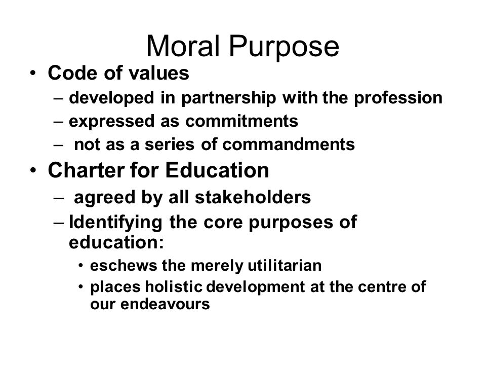 Moral Purpose Code of values –developed in partnership with the profession –expressed as commitments – not as a series of commandments Charter for Edu