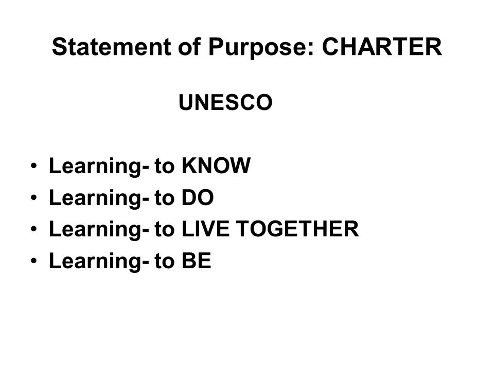 Statement of Purpose: CHARTER UNESCO Learning- to KNOW Learning- to DO Learning- to LIVE TOGETHER Learning- to BE