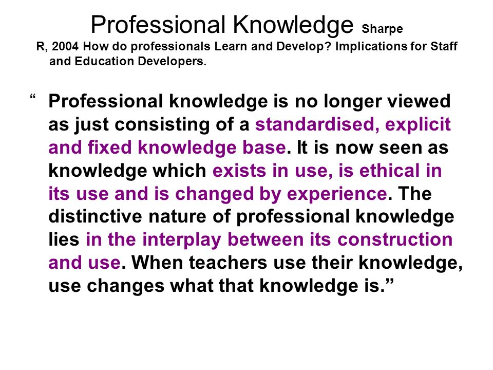 Professional Knowledge Sharpe R, 2004 How do professionals Learn and Develop.
