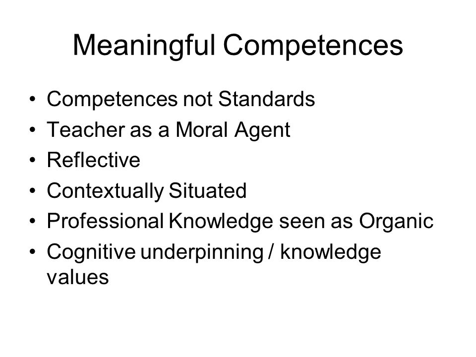 Meaningful Competences Competences not Standards Teacher as a Moral Agent Reflective Contextually Situated Professional Knowledge seen as Organic Cogn