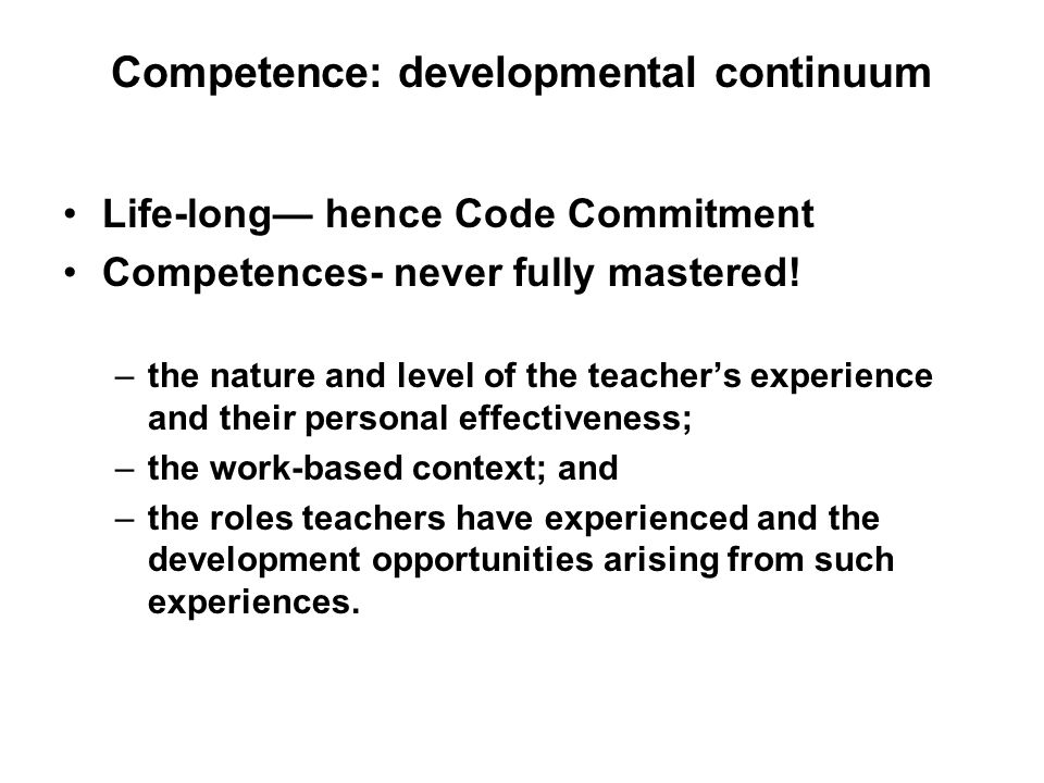 Competence: developmental continuum Life-long hence Code Commitment Competences- never fully mastered! –the nature and level of the teachers experienc