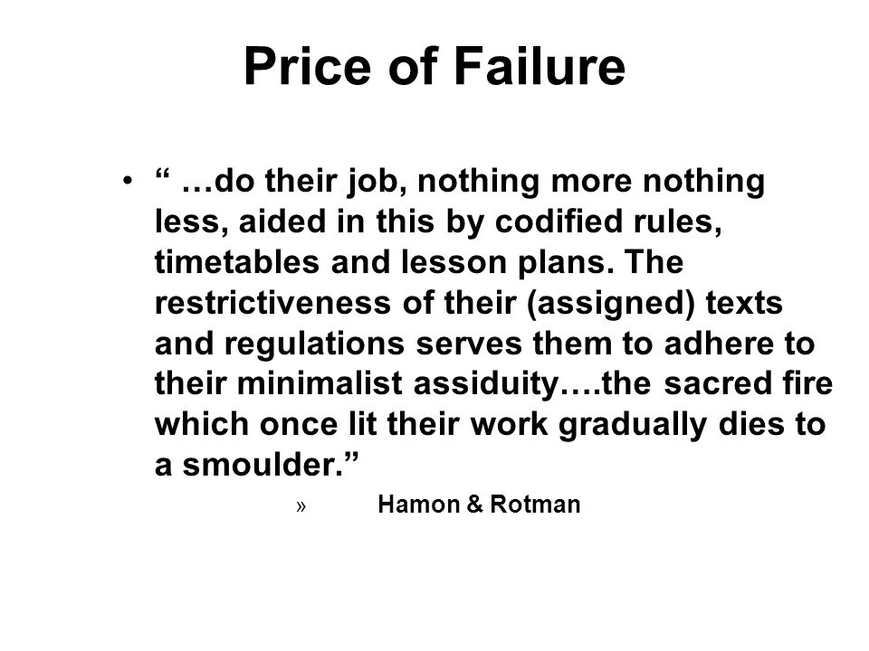 Price of Failure …do their job, nothing more nothing less, aided in this by codified rules, timetables and lesson plans. The restrictiveness of their