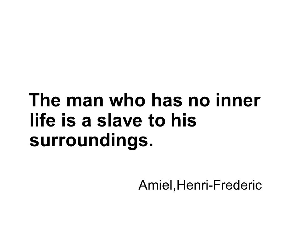 The man who has no inner life is a slave to his surroundings. Amiel,Henri-Frederic