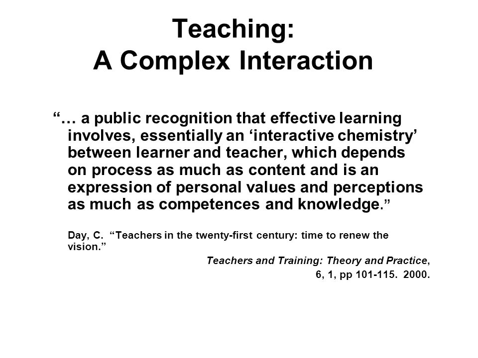 Teaching: A Complex Interaction … a public recognition that effective learning involves, essentially an interactive chemistry between learner and teac