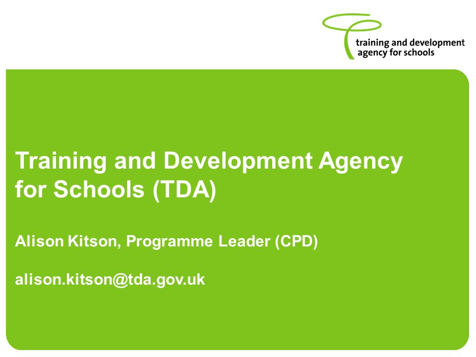 Training and Development Agency for Schools (TDA) Alison Kitson, Programme Leader (CPD) alison.kitson@tda.gov.uk