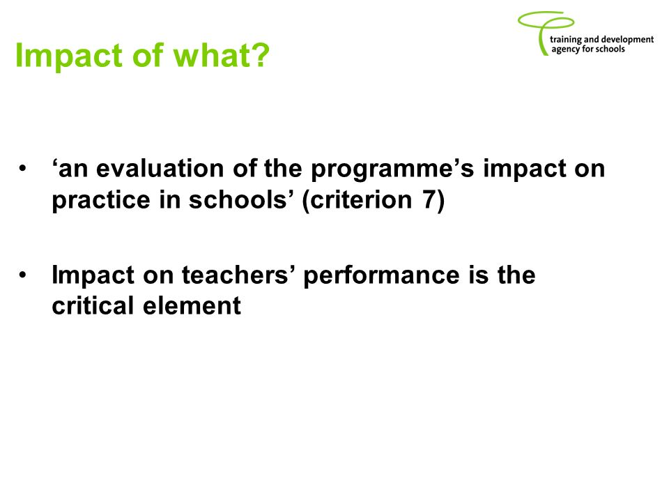 Impact of what? an evaluation of the programmes impact on practice in schools (criterion 7) Impact on teachers performance is the critical element